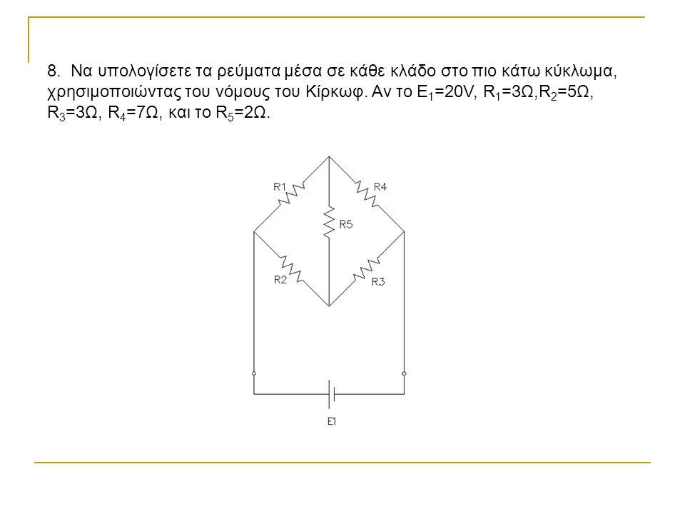 8. Να υπολογίσετε τα ρεύματα μέσα σε κάθε κλάδο στο πιο κάτω κύκλωμα, χρησιμοποιώντας του νόμους του Κίρκωφ. Αν το Ε 1 =20V, R 1 =3Ω,R 2 =5Ω, R 3 =3Ω,