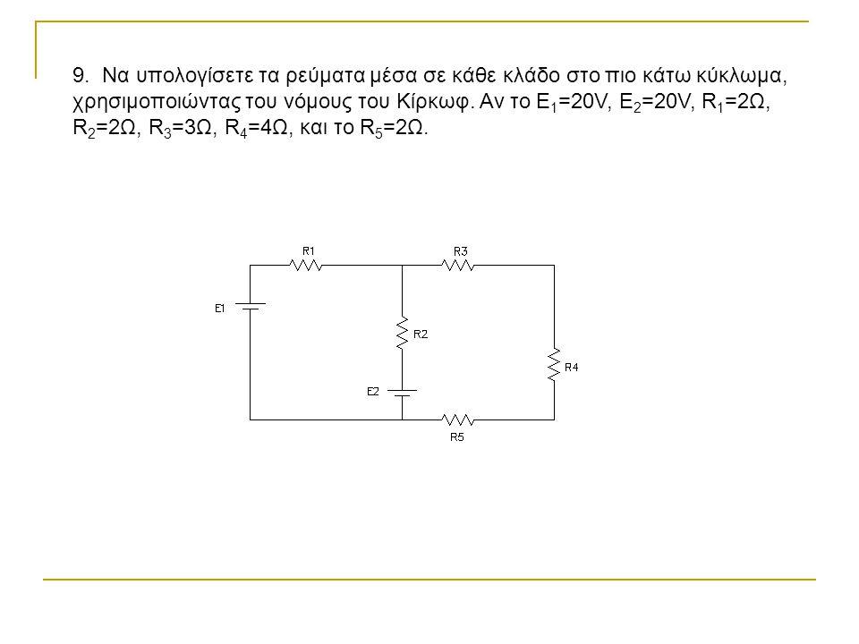 9. Να υπολογίσετε τα ρεύματα μέσα σε κάθε κλάδο στο πιο κάτω κύκλωμα, χρησιμοποιώντας του νόμους του Κίρκωφ. Αν το Ε 1 =20V, Ε 2 =20V, R 1 =2Ω, R 2 =2
