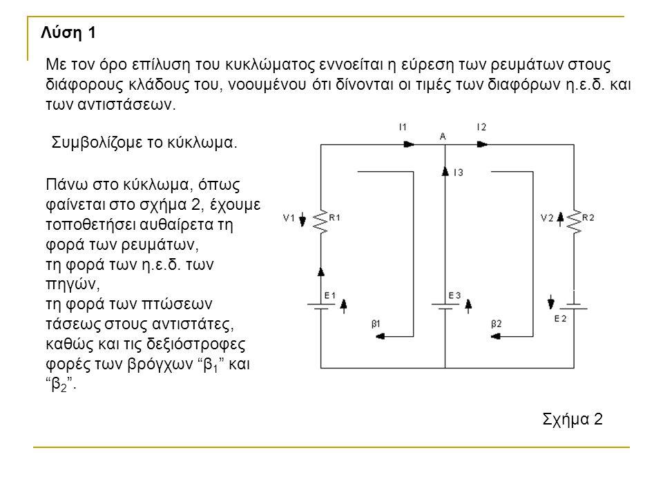 Λύση 1 Συμβολίζομε το κύκλωμα. Σχήμα 2 Με τον όρο επίλυση του κυκλώματος εννοείται η εύρεση των ρευμάτων στους διάφορους κλάδους του, νοουμένου ότι δί