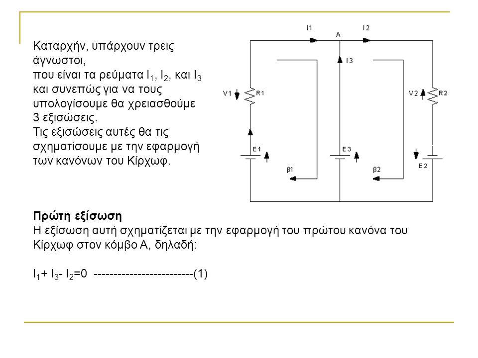 Καταρχήν, υπάρχουν τρεις άγνωστοι, που είναι τα ρεύματα Ι 1, Ι 2, και Ι 3 και συνεπώς για να τους υπολογίσουμε θα χρειασθούμε 3 εξισώσεις. Τις εξισώσε