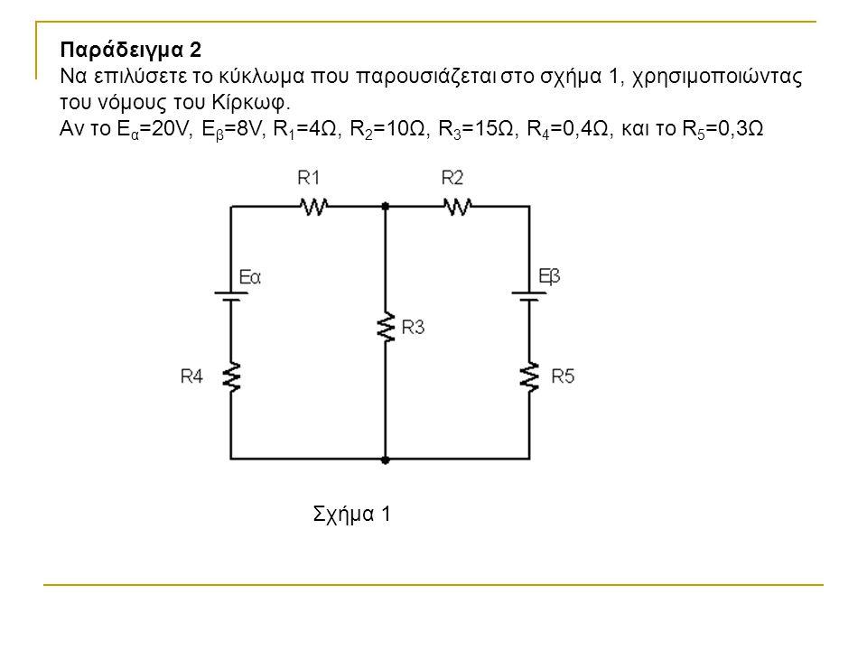 Παράδειγμα 2 Να επιλύσετε το κύκλωμα που παρουσιάζεται στο σχήμα 1, χρησιμοποιώντας του νόμους του Κίρκωφ. Αν το Ε α =20V, E β =8V, R 1 =4Ω, R 2 =10Ω,