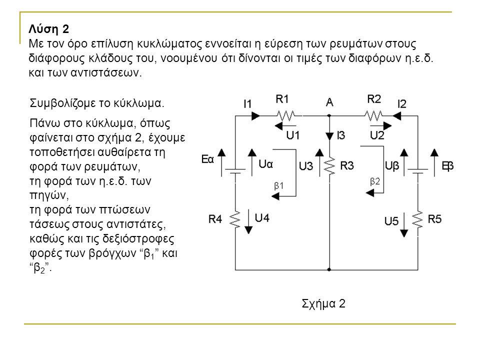 Λύση 2 Με τον όρο επίλυση κυκλώματος εννοείται η εύρεση των ρευμάτων στους διάφορους κλάδους του, νοουμένου ότι δίνονται οι τιμές των διαφόρων η.ε.δ.
