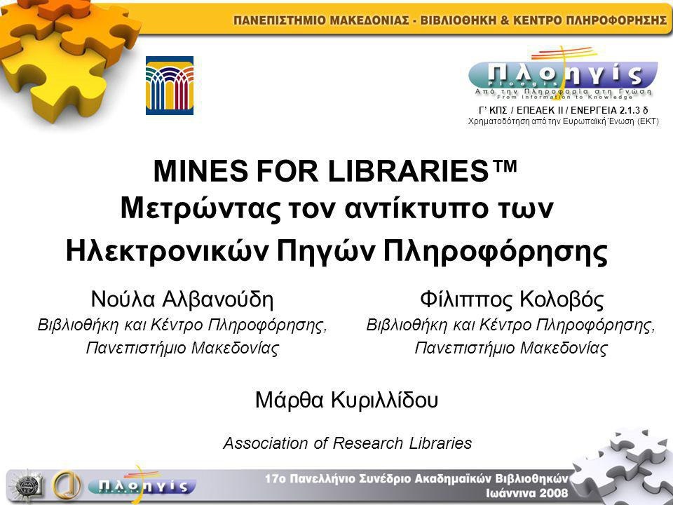 MINES FOR LIBRARIES™ Μετρώντας τον αντίκτυπο των Ηλεκτρονικών Πηγών Πληροφόρησης Νούλα Αλβανούδη Βιβλιοθήκη και Κέντρο Πληροφόρησης, Πανεπιστήμιο Μακεδονίας Γ' ΚΠΣ / ΕΠΕΑΕΚ ΙΙ / ΕΝΕΡΓΕΙΑ 2.1.3 δ Χρηματοδότηση από την Ευρωπαϊκή Ένωση (ΕΚΤ) Φίλιππος Κολοβός Βιβλιοθήκη και Κέντρο Πληροφόρησης, Πανεπιστήμιο Μακεδονίας Μάρθα Κυριλλίδου Association of Research Libraries