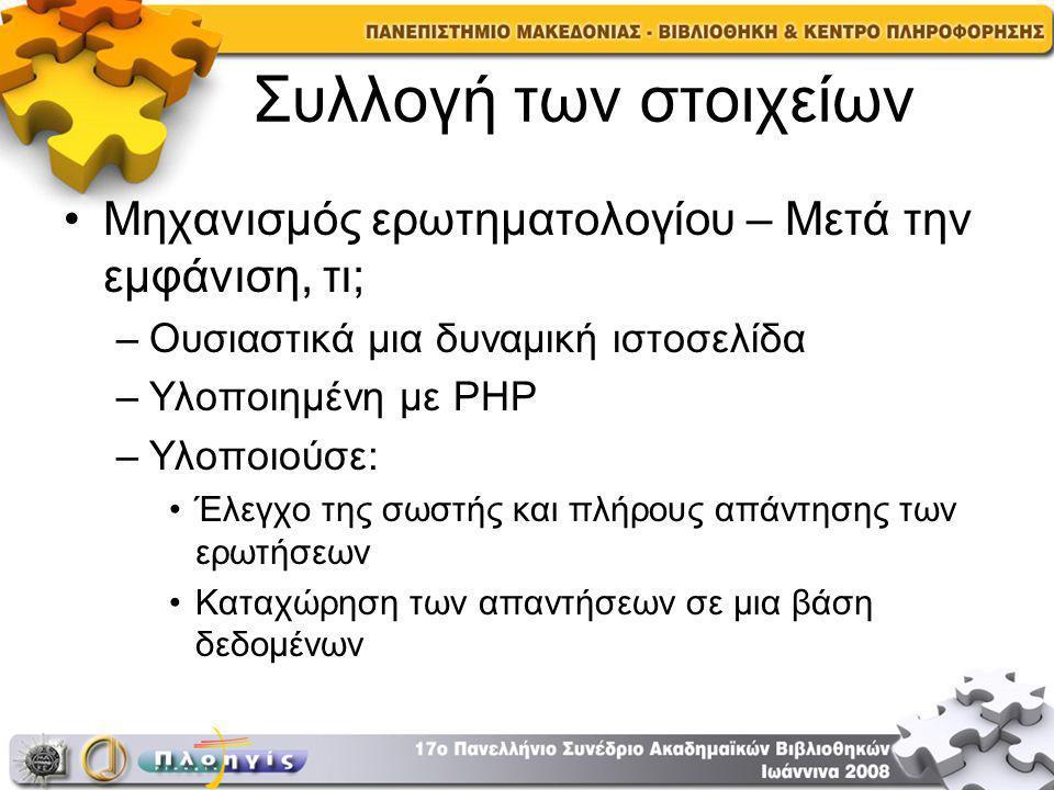Συλλογή των στοιχείων Μηχανισμός ερωτηματολογίου – Μετά την εμφάνιση, τι; –Ουσιαστικά μια δυναμική ιστοσελίδα –Υλοποιημένη με PHP –Υλοποιούσε: Έλεγχο της σωστής και πλήρους απάντησης των ερωτήσεων Καταχώρηση των απαντήσεων σε μια βάση δεδομένων