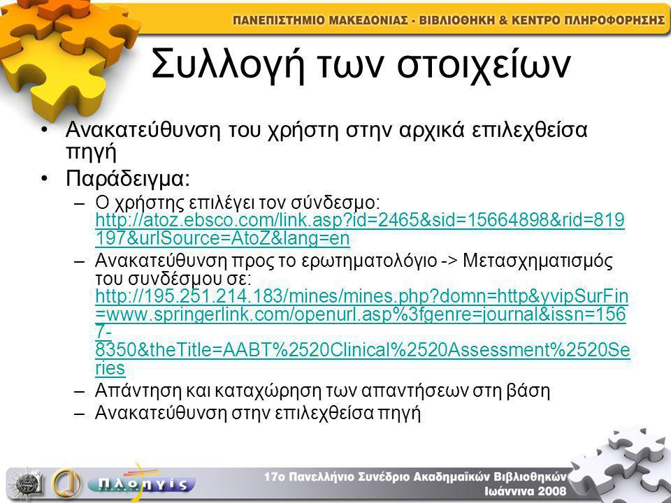 Συλλογή των στοιχείων Ανακατεύθυνση του χρήστη στην αρχικά επιλεχθείσα πηγή Παράδειγμα: –Ο χρήστης επιλέγει τον σύνδεσμο: http://atoz.ebsco.com/link.asp id=2465&sid=15664898&rid=819 197&urlSource=AtoZ&lang=en http://atoz.ebsco.com/link.asp id=2465&sid=15664898&rid=819 197&urlSource=AtoZ&lang=en –Ανακατεύθυνση προς το ερωτηματολόγιο -> Μετασχηματισμός του συνδέσμου σε: http://195.251.214.183/mines/mines.php domn=http&yvipSurFin =www.springerlink.com/openurl.asp%3fgenre=journal&issn=156 7- 8350&theTitle=AABT%2520Clinical%2520Assessment%2520Se ries http://195.251.214.183/mines/mines.php domn=http&yvipSurFin =www.springerlink.com/openurl.asp%3fgenre=journal&issn=156 7- 8350&theTitle=AABT%2520Clinical%2520Assessment%2520Se ries –Απάντηση και καταχώρηση των απαντήσεων στη βάση –Ανακατεύθυνση στην επιλεχθείσα πηγή