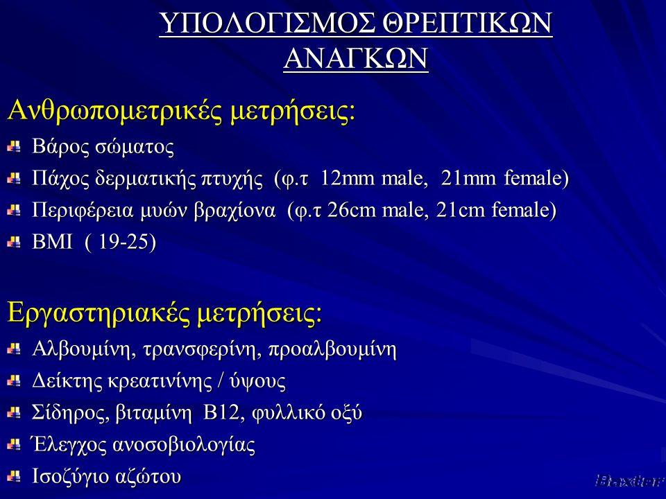 ΥΠΟΛΟΓΙΣΜΟΣ ΘΡΕΠΤΙΚΩΝ ΑΝΑΓΚΩΝ Ανθρωπομετρικές μετρήσεις: Βάρος σώματος Πάχος δερματικής πτυχής (φ.τ 12mm male, 21mm female) Περιφέρεια μυών βραχίονα (φ.τ 26cm male, 21cm female) BMI ( 19-25) Εργαστηριακές μετρήσεις: Αλβουμίνη, τρανσφερίνη, προαλβουμίνη Δείκτης κρεατινίνης / ύψους Σίδηρος, βιταμίνη Β12, φυλλικό οξύ Έλεγχος ανοσοβιολογίας Ισοζύγιο αζώτου