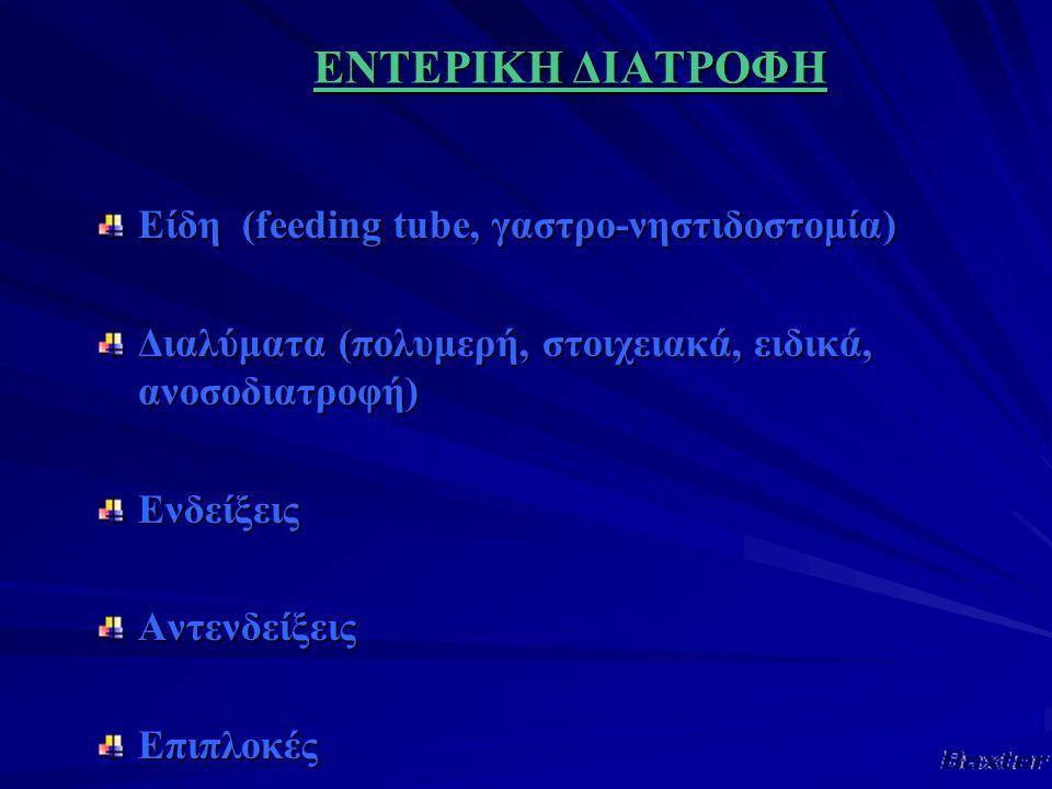 ΕΝΤΕΡΙΚΗ ΔΙΑΤΡΟΦΗ Είδη (feeding tube, γαστρο-νηστιδοστομία) Διαλύματα (πολυμερή, στοιχειακά, ειδικά, ανοσοδιατροφή) ΕνδείξειςΑντενδείξειςΕπιπλοκές