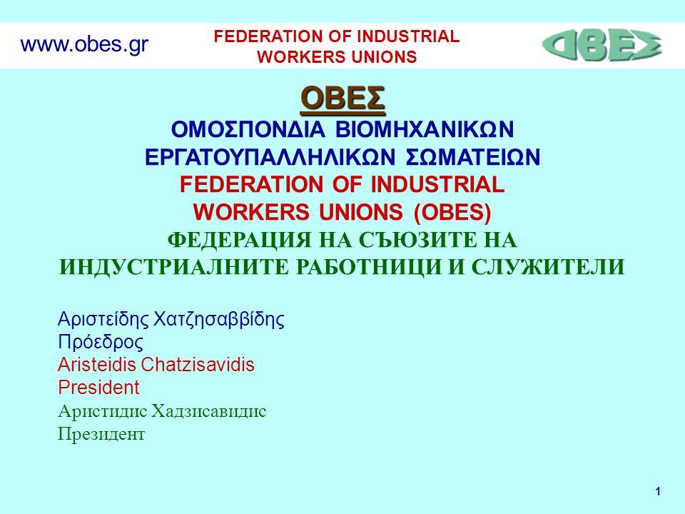 1 FEDERATION OF INDUSTRIAL WORKERS UNIONS www.obes.gr ΟΒΕΣ ΟΜΟΣΠΟΝΔΙΑ ΒΙΟΜΗΧΑΝΙΚΩΝ ΕΡΓΑΤΟΥΠΑΛΛΗΛΙΚΩΝ ΣΩΜΑΤΕΙΩΝ FEDERATION OF INDUSTRIAL WORKERS UNIONS (OBES) ФЕДЕРАЦИЯ НА СЪЮЗИТЕ НА ИНДУСТРИАЛНИТЕ РАБОТНИЦИ И СЛУЖИТЕЛИ Αριστείδης Χατζησαββίδης Πρόεδρος Aristeidis Chatzisavidis President Аристидис Хадзисавидис Президент