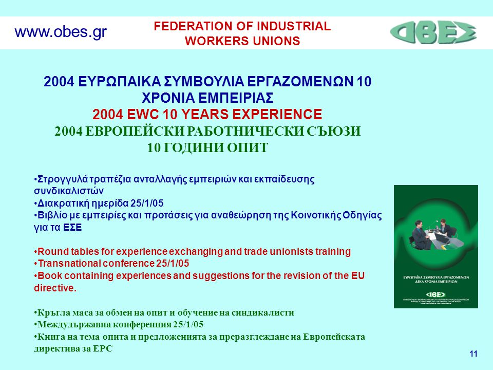 11 FEDERATION OF INDUSTRIAL WORKERS UNIONS www.obes.gr 2004 ΕΥΡΩΠΑΙΚΑ ΣΥΜΒΟΥΛΙΑ ΕΡΓΑΖΟΜΕΝΩΝ 10 ΧΡΟΝΙΑ ΕΜΠΕΙΡΙΑΣ 2004 EWC 10 YEARS EXPERIENCE 2004 ЕВРОПЕЙСКИ РАБОТНИЧЕСКИ СЪЮЗИ 10 ГОДИНИ ОПИТ Στρογγυλά τραπέζια ανταλλαγής εμπειριών και εκπαίδευσης συνδικαλιστών Διακρατική ημερίδα 25/1/05 Βιβλίο με εμπειρίες και προτάσεις για αναθεώρηση της Κοινοτικής Οδηγίας για τα ΕΣΕ Round tables for experience exchanging and trade unionists training Transnational conference 25/1/05 Book containing experiences and suggestions for the revision of the EU directive.