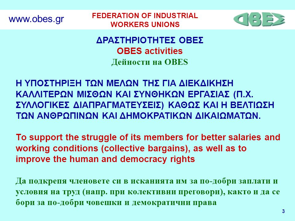 3 FEDERATION OF INDUSTRIAL WORKERS UNIONS www.obes.gr ΔΡΑΣΤΗΡΙΟΤΗΤΕΣ ΟΒΕΣ OBES activities Дейности на OBES Η ΥΠΟΣΤΗΡΙΞΗ ΤΩΝ ΜΕΛΩΝ ΤΗΣ ΓΙΑ ΔΙΕΚΔΙΚΗΣΗ ΚΑΛΛΙΤΕΡΩΝ ΜΙΣΘΩΝ ΚΑΙ ΣΥΝΘΗΚΩΝ ΕΡΓΑΣΙΑΣ (Π.Χ.