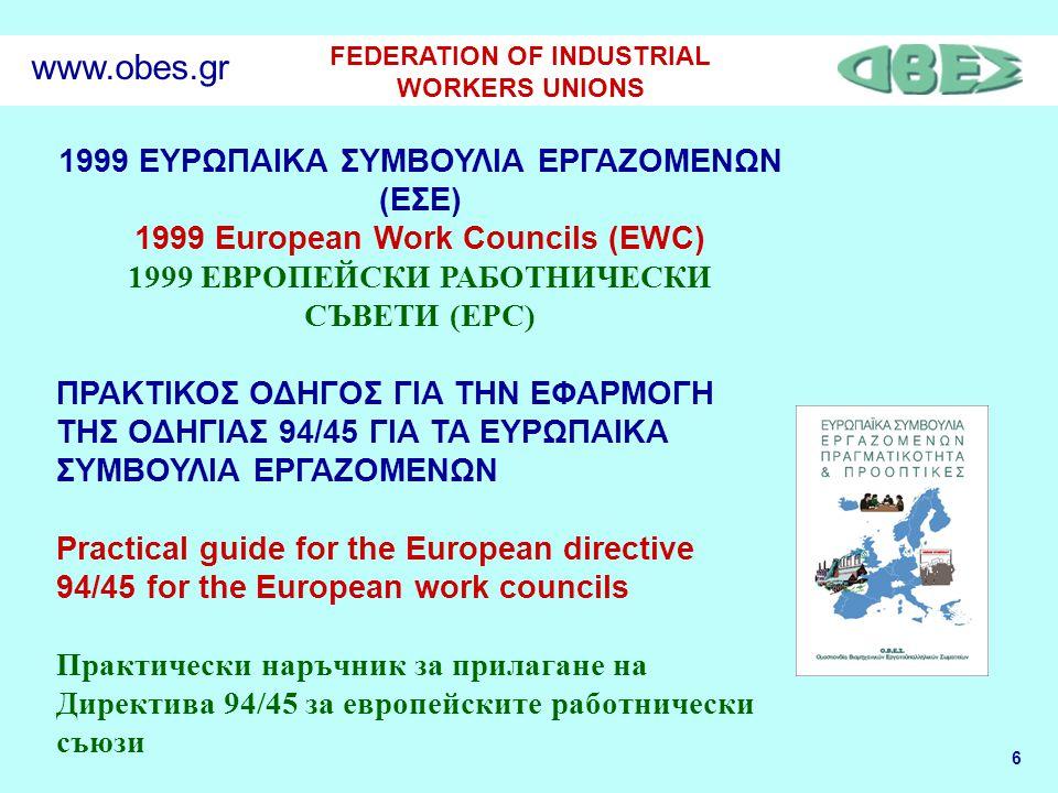 6 FEDERATION OF INDUSTRIAL WORKERS UNIONS www.obes.gr 1999 ΕΥΡΩΠΑΙΚΑ ΣΥΜΒΟΥΛΙΑ ΕΡΓΑΖΟΜΕΝΩΝ (ΕΣΕ) 1999 European Work Councils (EWC) 1999 ЕВРОПЕЙСКИ РАБОТНИЧЕСКИ СЪВЕТИ (ЕРС) ΠΡΑΚΤΙΚΟΣ ΟΔΗΓΟΣ ΓΙΑ ΤΗΝ ΕΦΑΡΜΟΓΗ ΤΗΣ ΟΔΗΓΙΑΣ 94/45 ΓΙΑ ΤΑ ΕΥΡΩΠΑΙΚΑ ΣΥΜΒΟΥΛΙΑ ΕΡΓΑΖΟΜΕΝΩΝ Practical guide for the European directive 94/45 for the European work councils Практически наръчник за прилагане на Директива 94/45 за европейските работнически съюзи