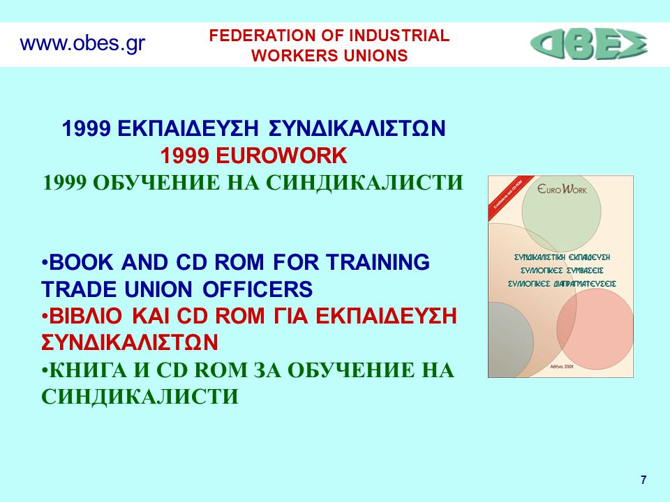 7 FEDERATION OF INDUSTRIAL WORKERS UNIONS www.obes.gr 1999 ΕΚΠΑΙΔΕΥΣΗ ΣΥΝΔΙΚΑΛΙΣΤΩΝ 1999 EUROWORK 1999 ОБУЧЕНИЕ НА СИНДИКАЛИСТИ BOOK AND CD ROM FOR TR