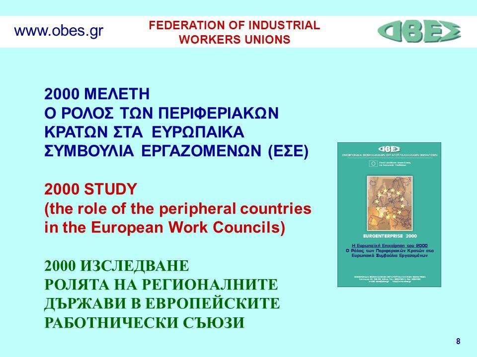 8 FEDERATION OF INDUSTRIAL WORKERS UNIONS www.obes.gr 2000 ΜΕΛΕΤΗ Ο ΡΟΛΟΣ ΤΩΝ ΠΕΡΙΦΕΡΙΑΚΩΝ ΚΡΑΤΩΝ ΣΤΑ ΕΥΡΩΠΑΙΚΑ ΣΥΜΒΟΥΛΙΑ ΕΡΓΑΖΟΜΕΝΩΝ (ΕΣΕ) 2000 STUDY (the role of the peripheral countries in the European Work Councils) 2000 ИЗСЛЕДВАНЕ РОЛЯТА НА РЕГИОНАЛНИТЕ ДЪРЖАВИ В ЕВРОПЕЙСКИТЕ РАБОТНИЧЕСКИ СЪЮЗИ