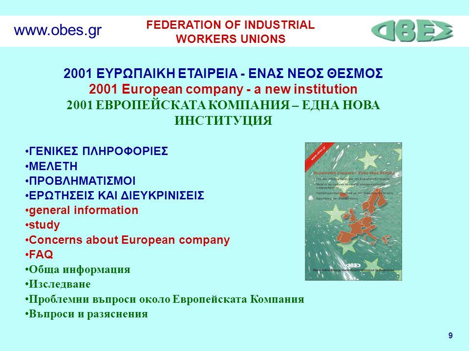 9 FEDERATION OF INDUSTRIAL WORKERS UNIONS www.obes.gr 2001 ΕΥΡΩΠΑΙΚΗ ΕΤΑΙΡΕΙΑ - ΕΝΑΣ ΝΕΟΣ ΘΕΣΜΟΣ 2001 European company - a new institution 2001 ЕВРОПЕЙСКАТА КОМПАНИЯ – ЕДНА НОВА ИНСТИТУЦИЯ ΓΕΝΙΚΕΣ ΠΛΗΡΟΦΟΡΙΕΣ ΜΕΛΕΤΗ ΠΡΟΒΛΗΜΑΤΙΣΜΟΙ ΕΡΩΤΗΣΕΙΣ ΚΑΙ ΔΙΕΥΚΡΙΝΙΣΕΙΣ general information study Concerns about European company FAQ Обща информация Изследване Проблемни въпроси около Европейската Компания Въпроси и разяснения
