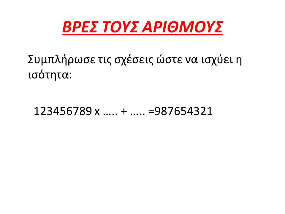 ΒΡΕΣ ΤΟΥΣ ΑΡΙΘΜΟΥΣ Συμπλήρωσε τις σχέσεις ώστε να ισχύει η ισότητα: 123456789 x ….. + ….. =987654321