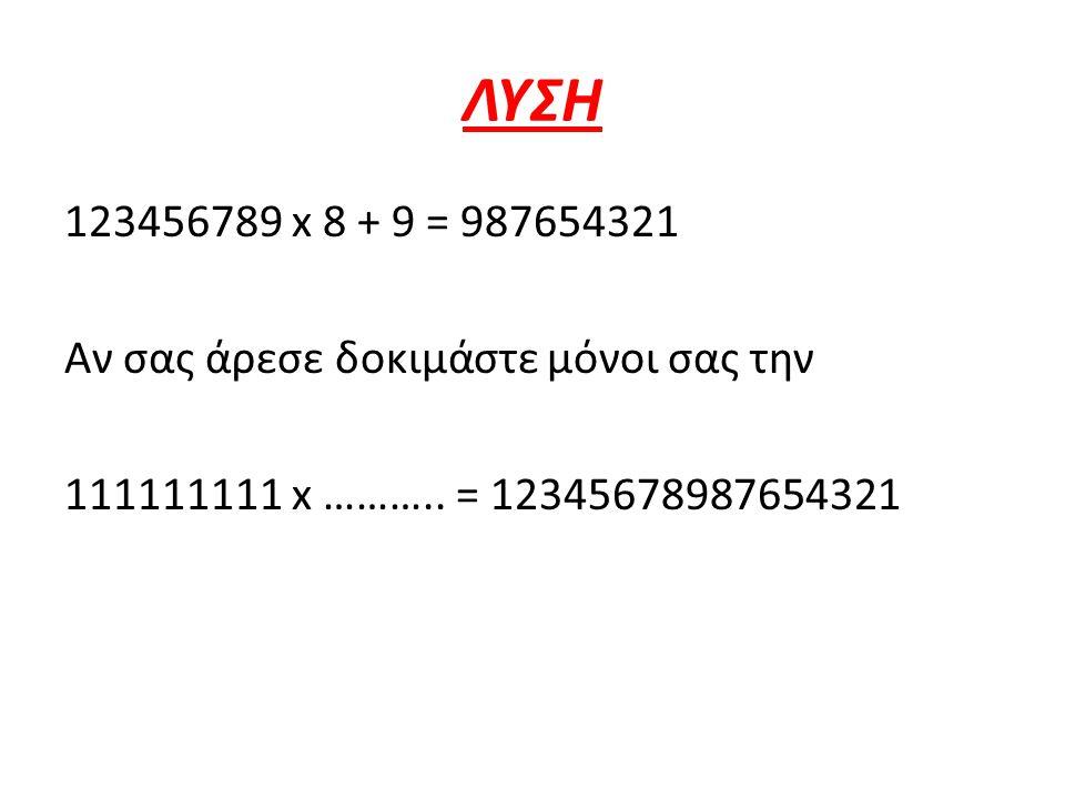 ΛΥΣΗ 123456789 x 8 + 9 = 987654321 Αν σας άρεσε δοκιμάστε μόνοι σας την 111111111 x ……….. = 12345678987654321