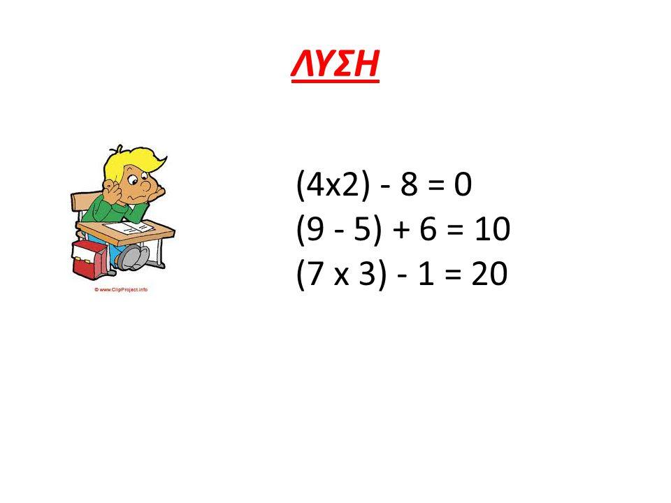 ΛΥΣΗ (4x2) - 8 = 0 (9 - 5) + 6 = 10 (7 x 3) - 1 = 20