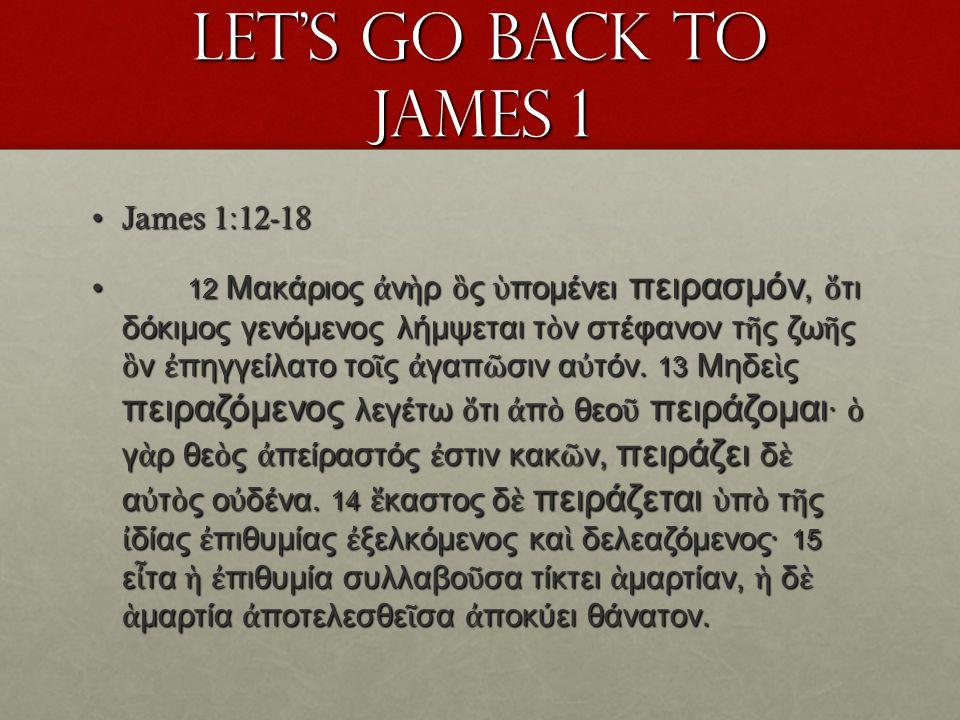 Let's go back to James 1 James 1:12-18James 1:12-18 12 Μακάριος ἀ ν ὴ ρ ὃ ς ὑ πομένει πειρασμόν, ὅ τι δόκιμος γενόμενος λήμψεται τ ὸ ν στέφανον τ ῆ ς ζω ῆ ς ὃ ν ἐ πηγγείλατο το ῖ ς ἀ γαπ ῶ σιν α ὐ τόν.