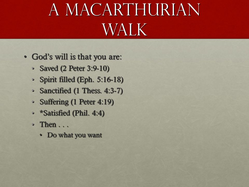 A Macarthurian walk God's will is that you are:God's will is that you are: Saved (2 Peter 3:9-10)Saved (2 Peter 3:9-10) Spirit filled (Eph.