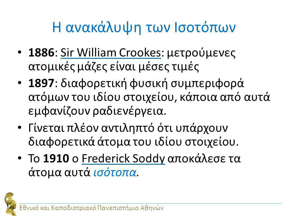 Η ανακάλυψη των Ισοτόπων 1886: Sir William Crookes: μετρούμενες ατομικές μάζες είναι μέσες τιμές 1897: διαφορετική φυσική συμπεριφορά ατόμων του ιδίου