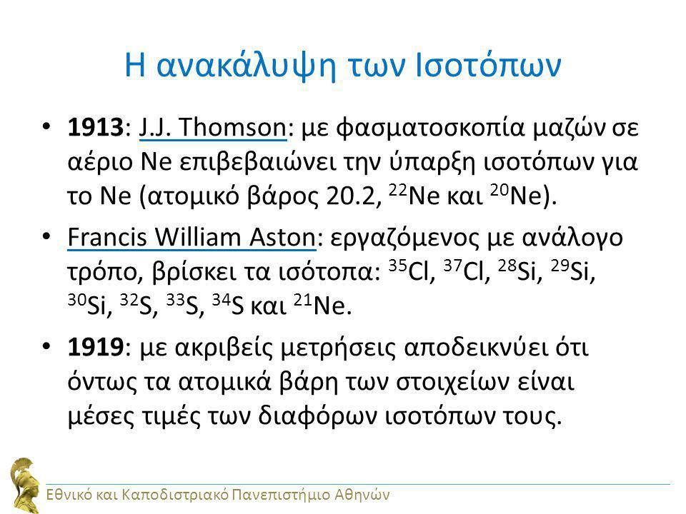 Η ανακάλυψη των Ισοτόπων 1913: J.J. Thomson: με φασματοσκοπία μαζών σε αέριο Ne επιβεβαιώνει την ύπαρξη ισοτόπων για το Ne (ατομικό βάρος 20.2, 22 Ne