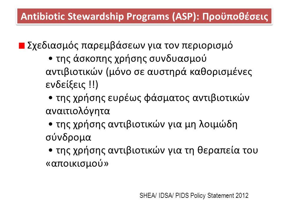 Antibiotic Stewardship Programs (ASP): Προϋποθέσεις SHEA/ IDSA/ PIDS Policy Statement 2012 Σχεδιασμός παρεμβάσεων για τον περιορισμό της άσκοπης χρήση