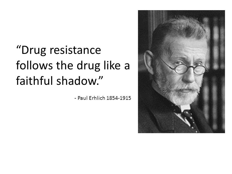 """""""Drug resistance follows the drug like a faithful shadow."""" - Paul Erhlich 1854-1915"""