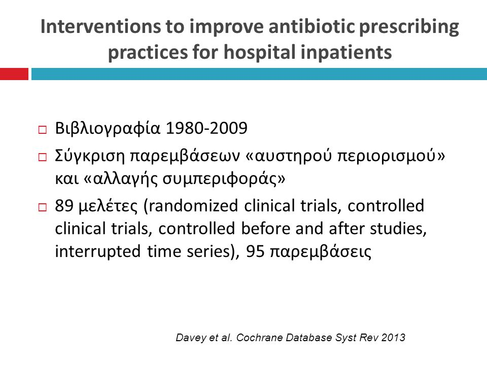 Interventions to improve antibiotic prescribing practices for hospital inpatients  Βιβλιογραφία 1980-2009  Σύγκριση παρεμβάσεων «αυστηρού περιορισμού» και «αλλαγής συμπεριφοράς»  89 μελέτες (randomized clinical trials, controlled clinical trials, controlled before and after studies, interrupted time series), 95 παρεμβάσεις Davey et al.