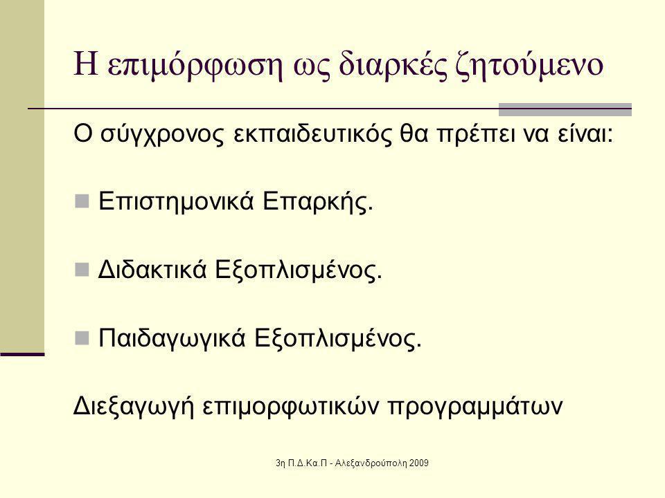3η Π.Δ.Κα.Π - Αλεξανδρούπολη 2009 Η επιμόρφωση ως διαρκές ζητούμενο Ο σύγχρονος εκπαιδευτικός θα πρέπει να είναι: Επιστημονικά Επαρκής.