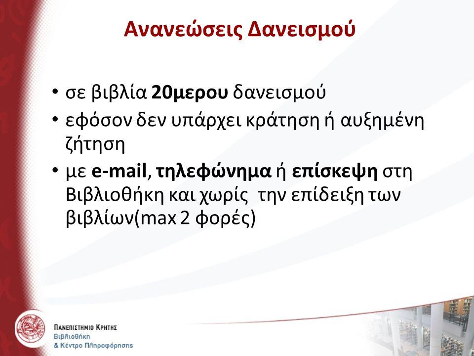 Ανανεώσεις Δανεισμού σε βιβλία 20μερου δανεισμού εφόσον δεν υπάρχει κράτηση ή αυξημένη ζήτηση με e-mail, τηλεφώνημα ή επίσκεψη στη Βιβλιοθήκη και χωρί