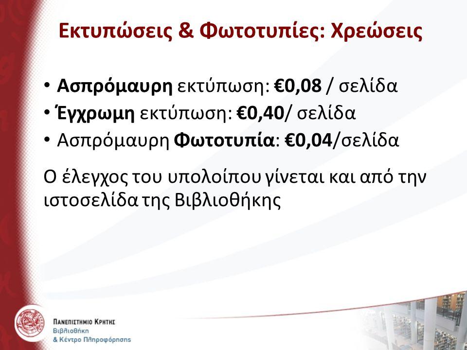 Ασπρόμαυρη εκτύπωση: €0,08 / σελίδα Έγχρωμη εκτύπωση: €0,40/ σελίδα Ασπρόμαυρη Φωτοτυπία: €0,04/σελίδα Ο έλεγχος του υπολοίπου γίνεται και από την ιστ