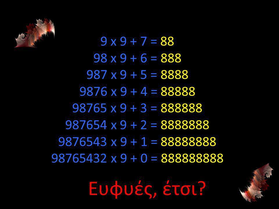 9 x 9 + 7 = 88 98 x 9 + 6 = 888 987 x 9 + 5 = 8888 9876 x 9 + 4 = 88888 98765 x 9 + 3 = 888888 987654 x 9 + 2 = 8888888 9876543 x 9 + 1 = 88888888 98765432 x 9 + 0 = 888888888 Ευφυές, έτσι?