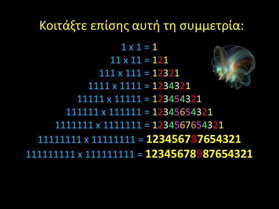 1 x 1 = 1 11 x 11 = 121 111 x 111 = 12321 1111 x 1111 = 1234321 11111 x 11111 = 123454321 111111 x 111111 = 12345654321 1111111 x 1111111 = 1234567654321 11111111 x 11111111 = 123456787654321 111111111 x 111111111 = 12345678987654321 Κοιτάξτε επίσης αυτή τη συμμετρία: