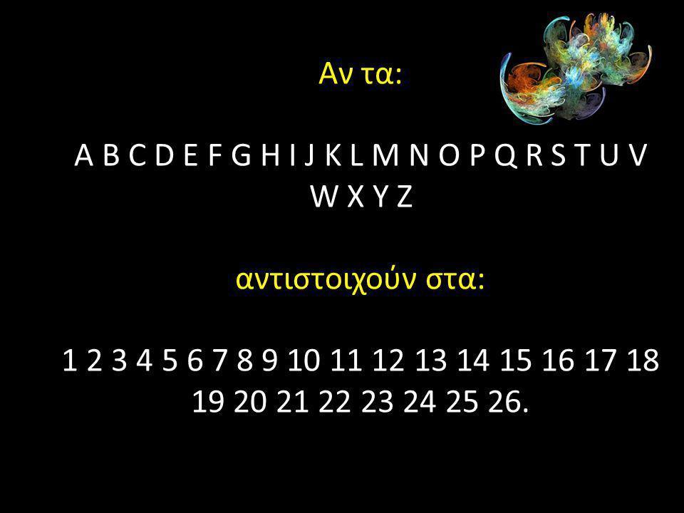 Αν τα: A B C D E F G H I J K L M N O P Q R S T U V W X Y Z αντιστοιχούν στα: 1 2 3 4 5 6 7 8 9 10 11 12 13 14 15 16 17 18 19 20 21 22 23 24 25 26.