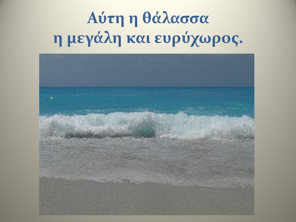 Αύτη η θάλασσα η μεγάλη και ευρύχωρος.