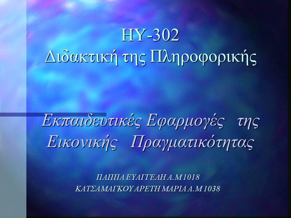 ΗΥ-302 Διδακτική της Πληροφορικής Εκπαιδευτικές Εφαρμογές της Εικονικής Πραγματικότητας ΠΑΠΠΑ ΕΥΑΓΓΕΛΗ Α.Μ 1018 ΚΑΤΣΑΜΑΓΚΟΥ ΑΡΕΤΗ ΜΑΡΙΑ Α.Μ 1038