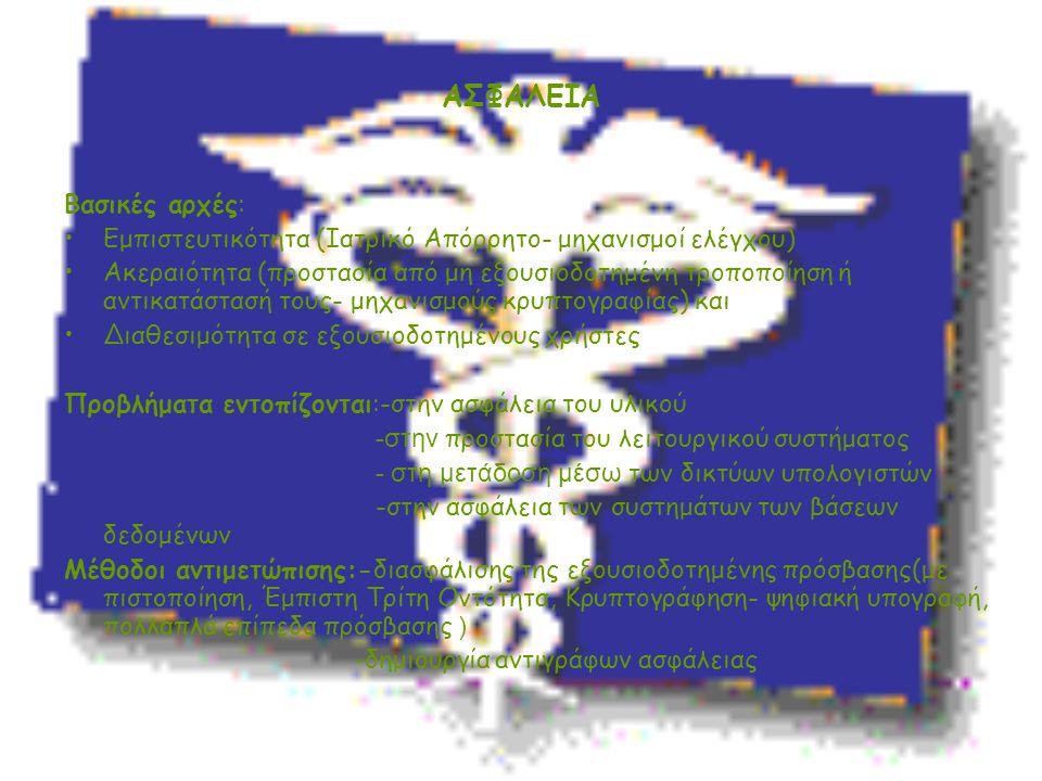 ΑΣΦΑΛΕΙΑ Βασικές αρχές: Εμπιστευτικότητα (Ιατρικό Απόρρητο- μηχανισμοί ελέγχου) Ακεραιότητα (προστασία από μη εξουσιοδοτημένη τροποποίηση ή αντικατάστ