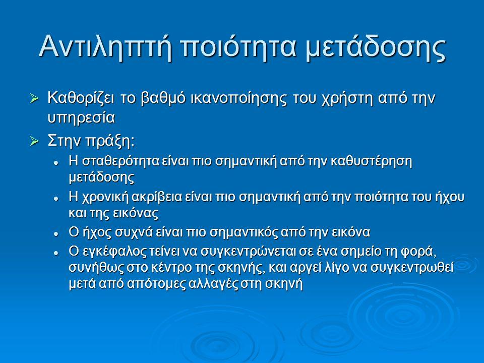 Αντιληπτή ποιότητα μετάδοσης  Καθορίζει το βαθμό ικανοποίησης του χρήστη από την υπηρεσία  Στην πράξη: Η σταθερότητα είναι πιο σημαντική από την καθ