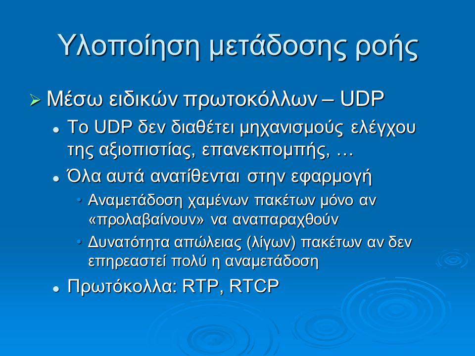 Υλοποίηση μετάδοσης ροής  Μέσω ειδικών πρωτοκόλλων – UDP Το UDP δεν διαθέτει μηχανισμούς ελέγχου της αξιοπιστίας, επανεκπομπής, … Το UDP δεν διαθέτει