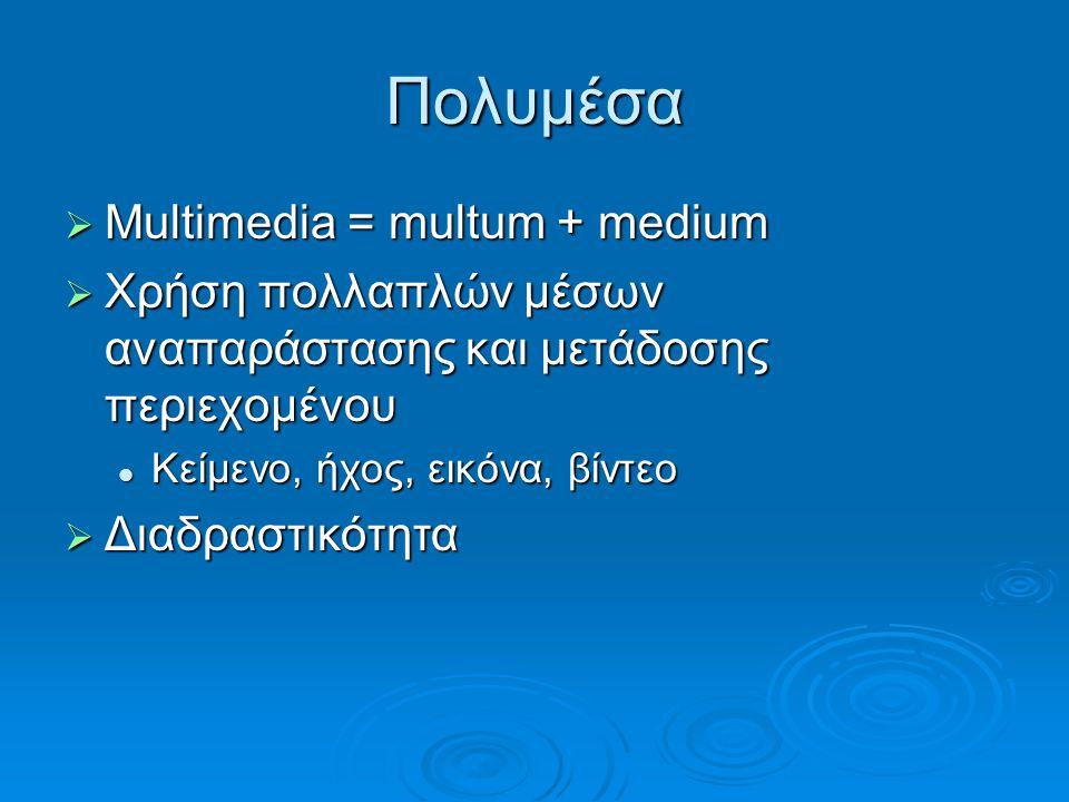 Πολυμέσα  Multimedia = multum + medium  Χρήση πολλαπλών μέσων αναπαράστασης και μετάδοσης περιεχομένου Κείμενο, ήχος, εικόνα, βίντεο Κείμενο, ήχος,