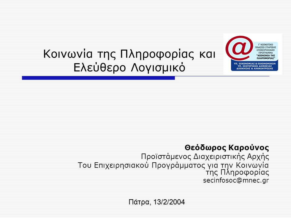 Κοινωνία της Πληροφορίας και Ελεύθερο Λογισμικό Θεόδωρος Καρούνος Προϊστάμενος Διαχειριστικής Αρχής Του Επιχειρησιακού Προγράμματος για την Κοινωνία της Πληροφορίας secinfosoc@mnec.gr Πάτρα, 13/2/2004