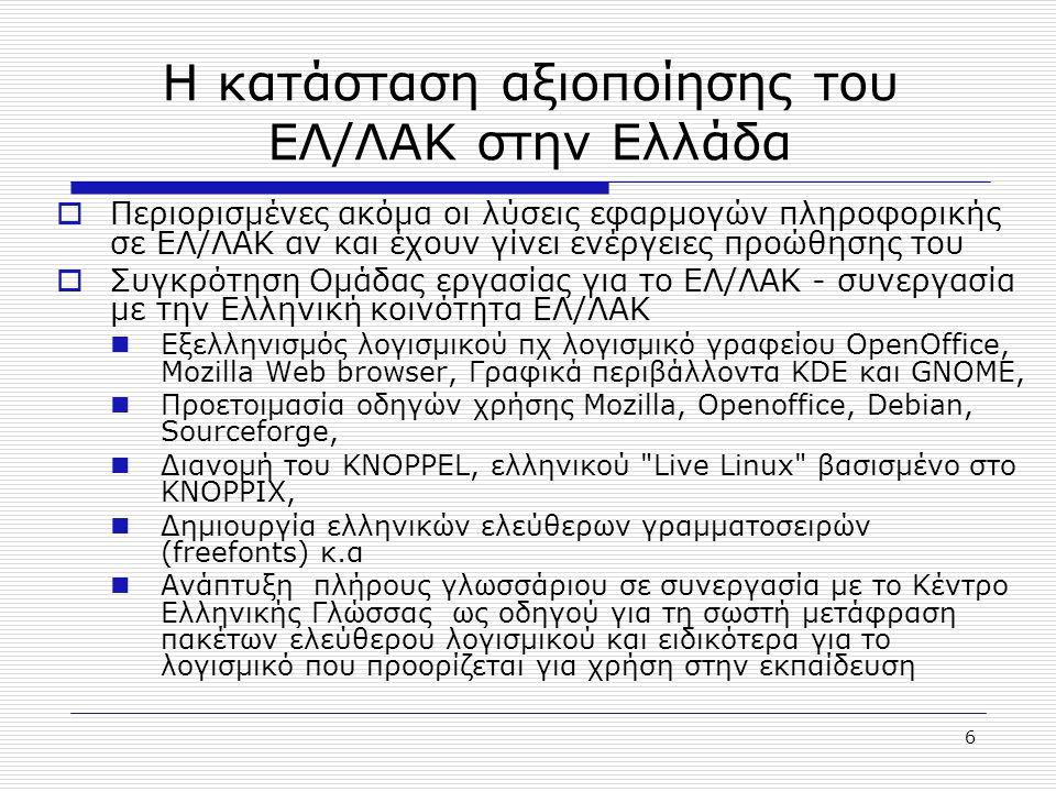 6 Η κατάσταση αξιοποίησης του ΕΛ/ΛΑΚ στην Ελλάδα  Περιορισμένες ακόμα οι λύσεις εφαρμογών πληροφορικής σε ΕΛ/ΛΑΚ αν και έχουν γίνει ενέργειες προώθησης του  Συγκρότηση Ομάδας εργασίας για το ΕΛ/ΛΑΚ - συνεργασία με την Ελληνική κοινότητα ΕΛ/ΛΑΚ Εξελληνισμός λογισμικού πχ λογισμικό γραφείου OpenOffice, Mozilla Web browser, Γραφικά περιβάλλοντα KDE και GNOME, Προετοιμασία οδηγών χρήσης Mozilla, Openoffice, Debian, Sourceforge, Διανομή του ΚΝΟPPEL, ελληνικού Live Linux βασισμένο στο KNOPPIX, Δημιουργία ελληνικών ελεύθερων γραμματοσειρών (freefonts) κ.α Ανάπτυξη πλήρους γλωσσάριου σε συνεργασία με το Κέντρο Ελληνικής Γλώσσας ως οδηγού για τη σωστή μετάφραση πακέτων ελεύθερου λογισμικού και ειδικότερα για το λογισμικό που προορίζεται για χρήση στην εκπαίδευση