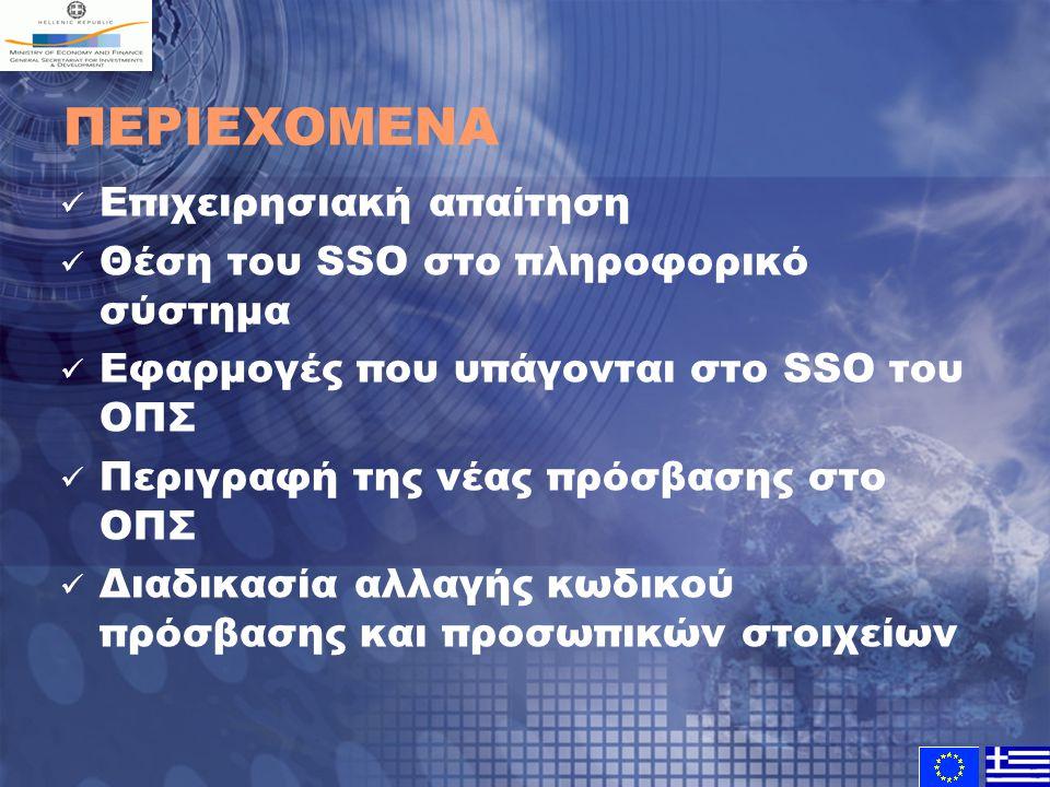 ΠΕΡΙΕΧΟΜΕΝΑ Επιχειρησιακή απαίτηση Θέση του SSO στο πληροφορικό σύστημα Εφαρμογές που υπάγονται στο SSO του ΟΠΣ Περιγραφή της νέας πρόσβασης στο ΟΠΣ Διαδικασία αλλαγής κωδικού πρόσβασης και προσωπικών στοιχείων
