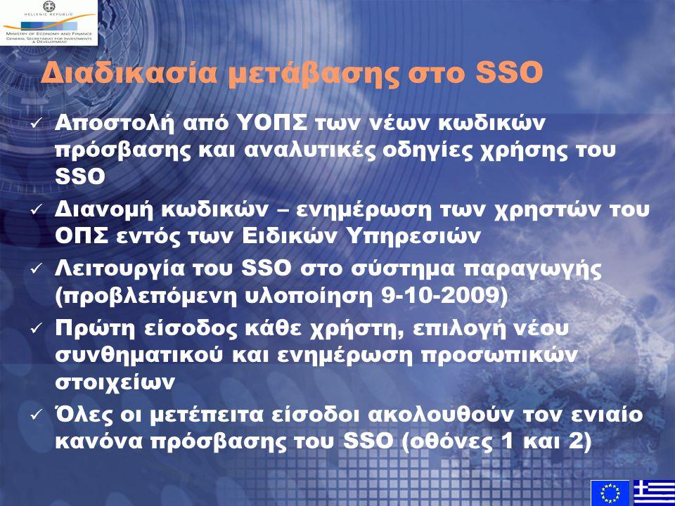 Διαδικασία μετάβασης στο SSO Αποστολή από ΥΟΠΣ των νέων κωδικών πρόσβασης και αναλυτικές οδηγίες χρήσης του SSO Διανομή κωδικών – ενημέρωση των χρηστών του ΟΠΣ εντός των Ειδικών Υπηρεσιών Λειτουργία του SSO στο σύστημα παραγωγής (προβλεπόμενη υλοποίηση 9-10-2009) Πρώτη είσοδος κάθε χρήστη, επιλογή νέου συνθηματικού και ενημέρωση προσωπικών στοιχείων Όλες οι μετέπειτα είσοδοι ακολουθούν τον ενιαίο κανόνα πρόσβασης του SSO (οθόνες 1 και 2)