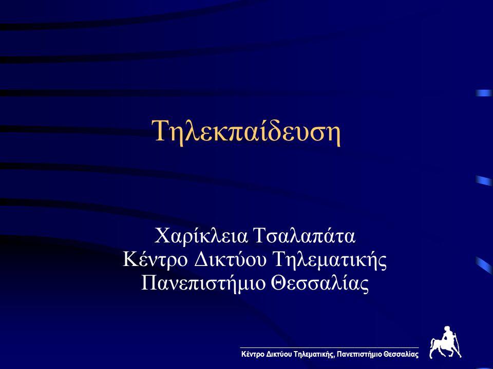 ________________________________________________ Κέντρο Δικτύου Τηλεματικής, Πανεπιστήμιο Θεσσαλίας Τηλεκπαίδευση Χαρίκλεια Τσαλαπάτα Κέντρο Δικτύου Τ