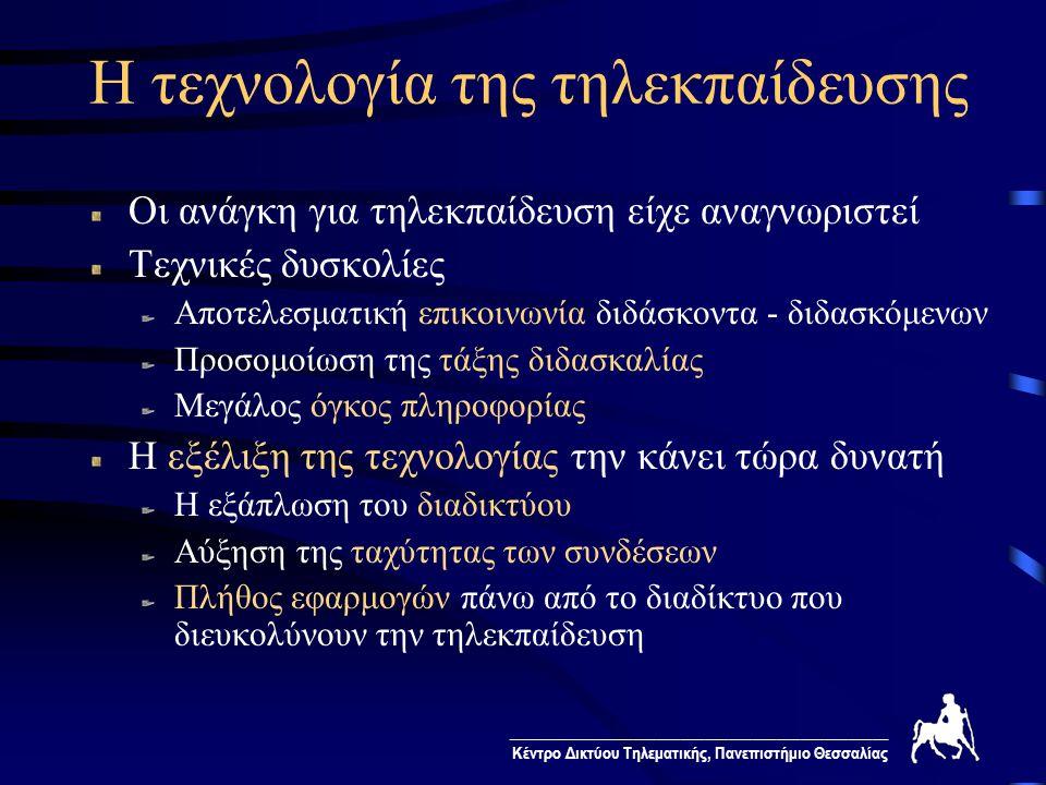 ________________________________________________ Κέντρο Δικτύου Τηλεματικής, Πανεπιστήμιο Θεσσαλίας Μορφές τηλεκπαίδευσης Σύγχρονη τηλεκπαίδευση Σύγχρονη επικοινωνία με τηλεδιάσκεψη Ξεπερνά γεωγραφικούς περιορισμούς Προσομοιώνει την παραδοσιακή τάξη διδασκαλίας Ασύγχρονη τηλεκπαίδευση Ασύγχρονη επικοινωνία μέσα από το διαδίκτυο Ξεπερνά και τους χρονικούς περιορισμούς Σε ανεξάρτητα καθορισμένο χρόνο που εξυπηρετεί το διδάσκοντα και το διδασκόμενο Ο διδασκόμενος ελέγχει το ρυθμό της μάθησης Προσθέτει ευελιξία στις μεθόδους διδασκαλίας