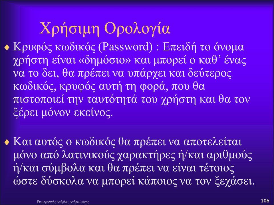 106 Επιμορφωτής:Ανδρέας Ανδρουλάκης Χρήσιμη Ορολογία  Κρυφός κωδικός (Password) : Επειδή το όνομα χρήστη είναι «δημόσιο» και μπορεί ο καθ' ένας να το