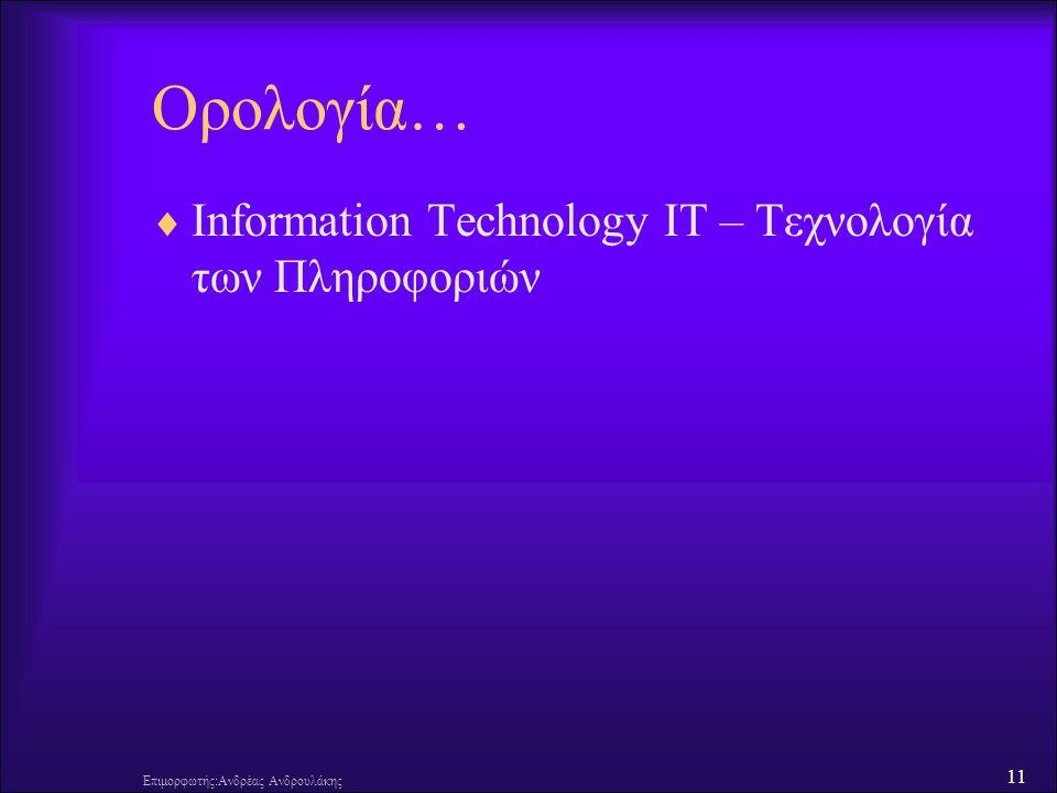 11 Επιμορφωτής:Ανδρέας Ανδρουλάκης Ορολογία…  Information Technology IT – Τεχνολογία των Πληροφοριών