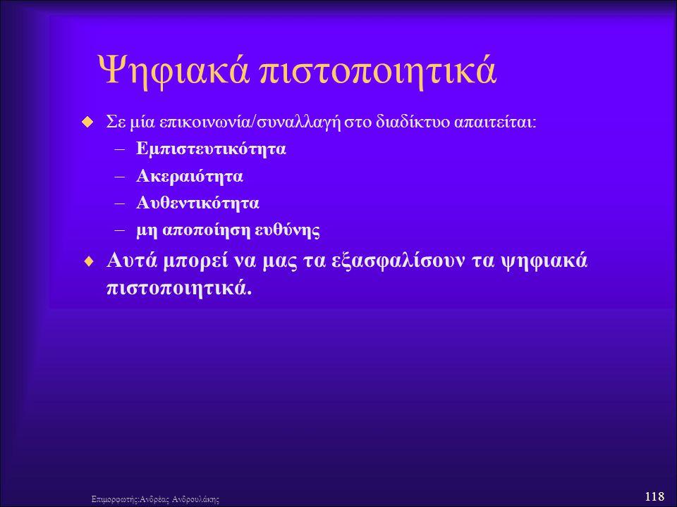 118 Ψηφιακά πιστοποιητικά  Σε μία επικοινωνία/συναλλαγή στο διαδίκτυο απαιτείται: –Εµπιστευτικότητα –Ακεραιότητα –Αυθεντικότητα –µη αποποίηση ευθύνης