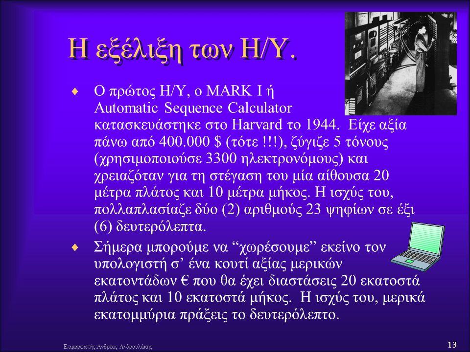 13 Επιμορφωτής:Ανδρέας Ανδρουλάκης Η εξέλιξη των Η/Υ.  Ο πρώτος Η/Υ, ο MARK I ή Automatic Sequence Calculator κατασκευάστηκε στο Harvard το 1944. Είχ